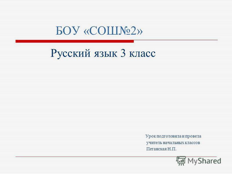 БОУ «СОШ2» Русский язык 3 класс Урок подготовила и провела учитель начальных классов Пеганская Н.П.