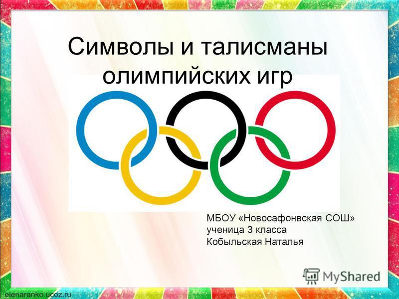 Символы и талисманы олимпийских игр МБОУ «Новосафонвская СОШ» ученица 3 класса Кобыльская Наталья