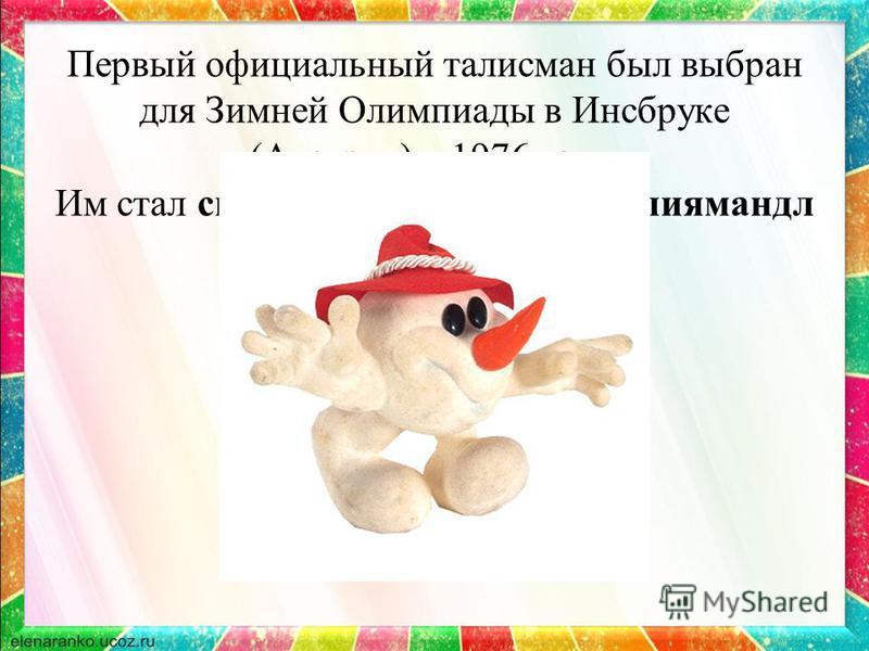 Первый официальный талисман был выбран для Зимней Олимпиады в Инсбруке (Австрия) в 1976 году. Им стал снеговик по имени Олимпиямандл
