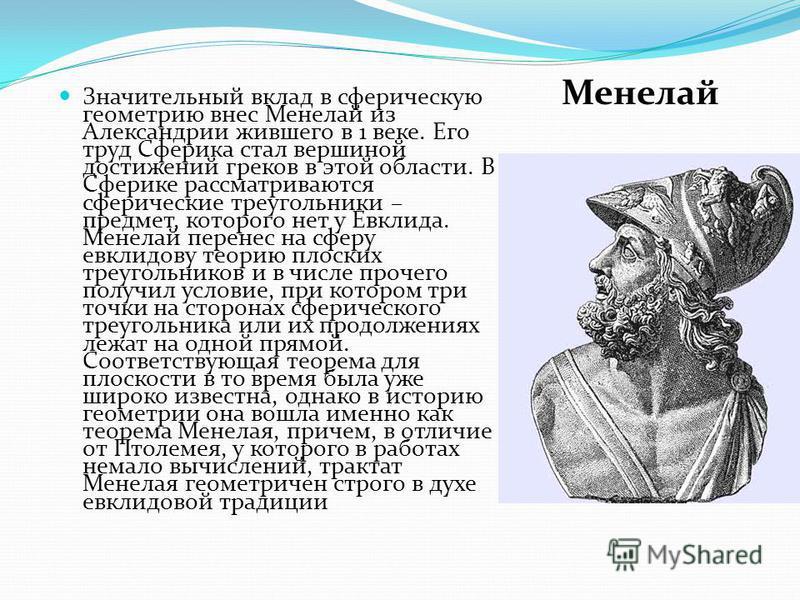 Значительный вклад в сферическую геометрию внес Менелай из Александрии жившего в 1 веке. Его труд Сферика стал вершиной достижений греков в этой области. В Сферике рассматриваются сферические треугольники – предмет, которого нет у Евклида. Менелай пе