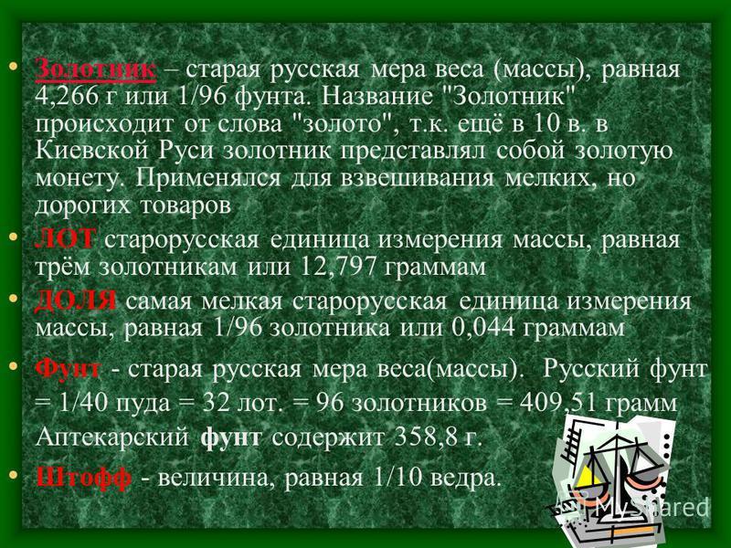 Пуд, единица веса (массы), применявшаяся в России, Белоруссии и на Украине. Впервые упоминается в документах 12 в. Пуд – равен 40 фунтам или 16 кг. Был отменен в России в 1924 году. Пуд - (от латинского pondus - вес, тяжесть) это не только мера веса,