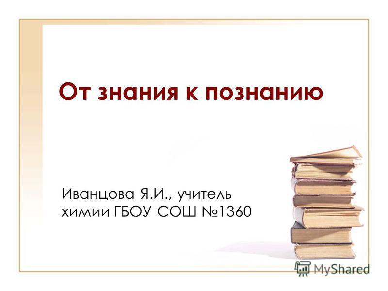 От знания к познанию Иванцова Я.И., учитель химии ГБОУ СОШ 1360