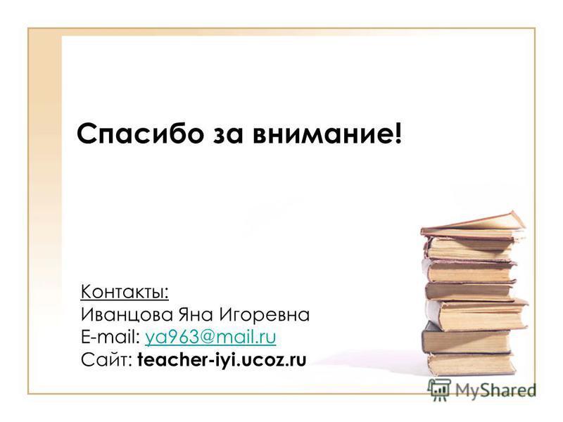 Спасибо за внимание! Контакты: Иванцова Яна Игоревна E-mail: ya963@mail.ruya963@mail.ru Сайт: teacher-iyi.ucoz.ru