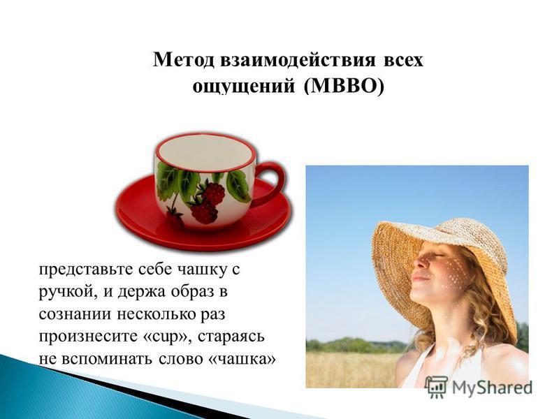 Метод взаимодействия всех ощущений (МВВО) (МФА). представьте себе чашку с ручкой, и держа образ в сознании несколько раз произнесите «cup», стараясь не вспоминать слово «чашка»