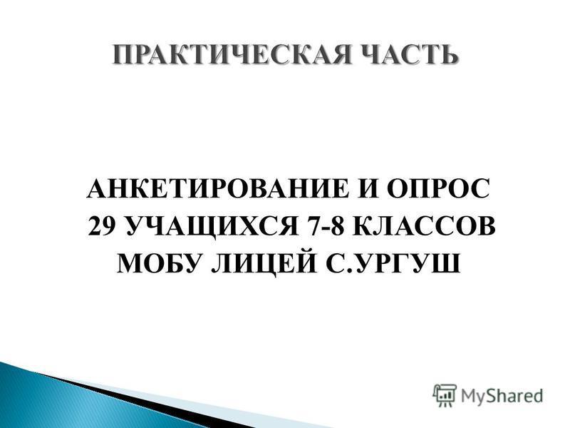 АНКЕТИРОВАНИЕ И ОПРОС 29 УЧАЩИХСЯ 7-8 КЛАССОВ МОБУ ЛИЦЕЙ С.УРГУШ