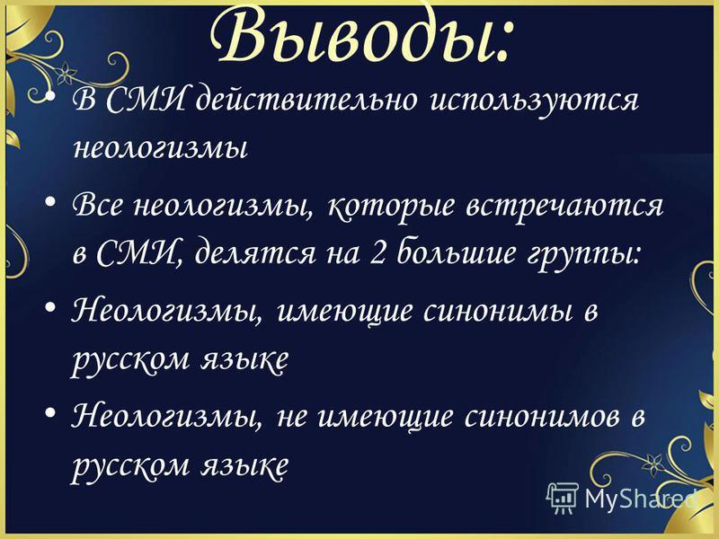 Выводы: В СМИ действительно используются неологизмы Все неологизмы, которые встречаются в СМИ, делятся на 2 большие группы: Неологизмы, имеющие синонимы в русском языке Неологизмы, не имеющие синонимов в русском языке