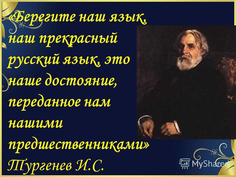 «Берегите наш язык, наш прекрасный русский язык, это наше достояние, переданное нам нашими предшественниками» Тургенев И.С.