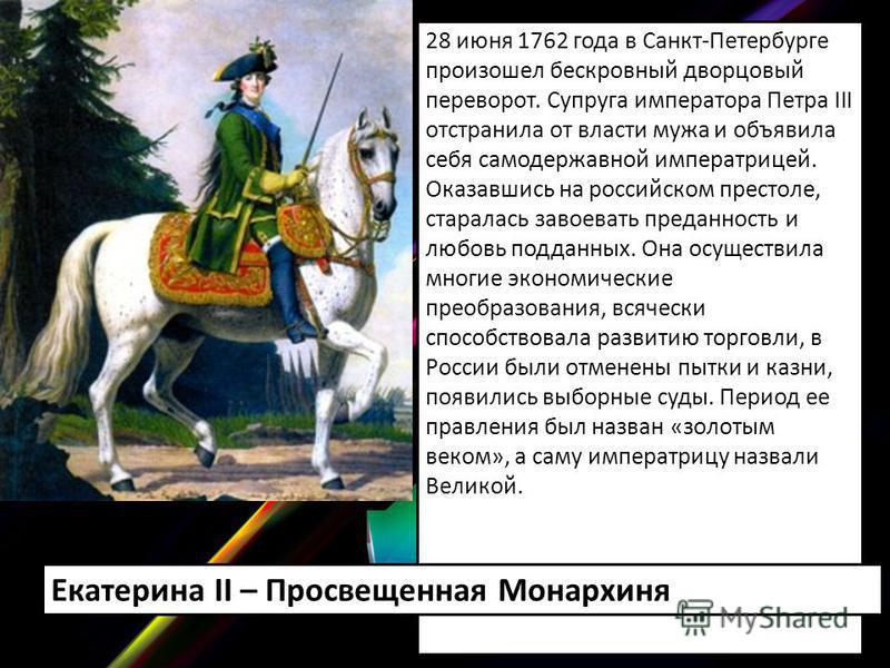 28 июня 1762 года в Санкт-Петербурге произошел бескровный дворцовый переворот. Супруга императора Петра III отстранила от власти мужа и объявила себя самодержавной императрицей. Оказавшись на российском престоле, старалась завоевать преданность и люб