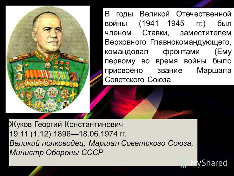 В годы Великой Отечественной войны (19411945 гг.) был членом Ставки, заместителем Верховного Главнокомандующего, командовал фронтами (Ему первому во время войны было присвоено звание Маршала Советского Союза Жуков Георгий Константинович 19.11 (1.12).
