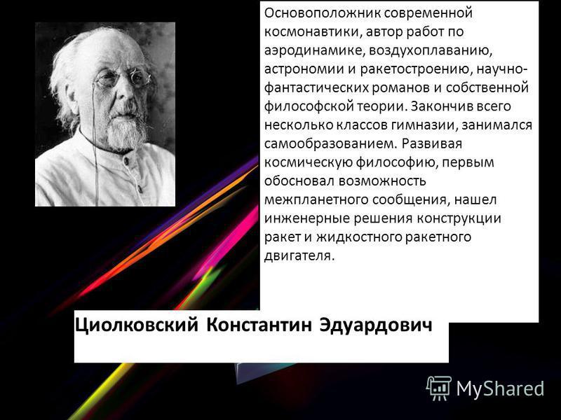 Основоположник современной космонавтики, автор работ по аэродинамике, воздухоплаванию, астрономии и ракетостроению, научно- фантастических романов и собственной философской теории. Закончив всего несколько классов гимназии, занимался самообразованием