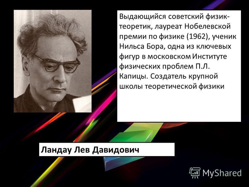 Выдающийся советский физик- теоретик, лауреат Нобелевской премии по физике (1962), ученик Нильса Бора, одна из ключевых фигур в московском Институте физических проблем П.Л. Капицы. Создатель крупной школы теоретической физики Ландау Лев Давидович