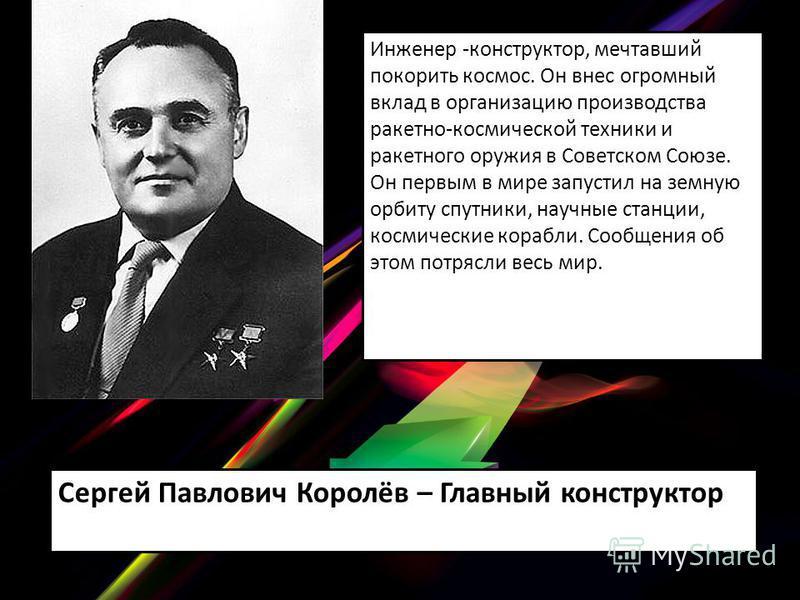 Инженер -конструктор, мечтавший покорить космос. Он внес огромный вклад в организацию производства ракетно-космической техники и ракетного оружия в Советском Союзе. Он первым в мире запустил на земную орбиту спутники, научные станции, космические кор