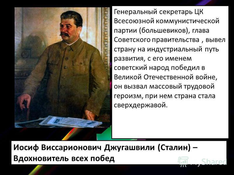 Генеральный секретарь ЦК Всесоюзной коммунистической партии (большевиков), глава Советского правительства, вывел страну на индустриальный путь развития, с его именем советский народ победил в Великой Отечественной войне, он вызвал массовый трудовой г