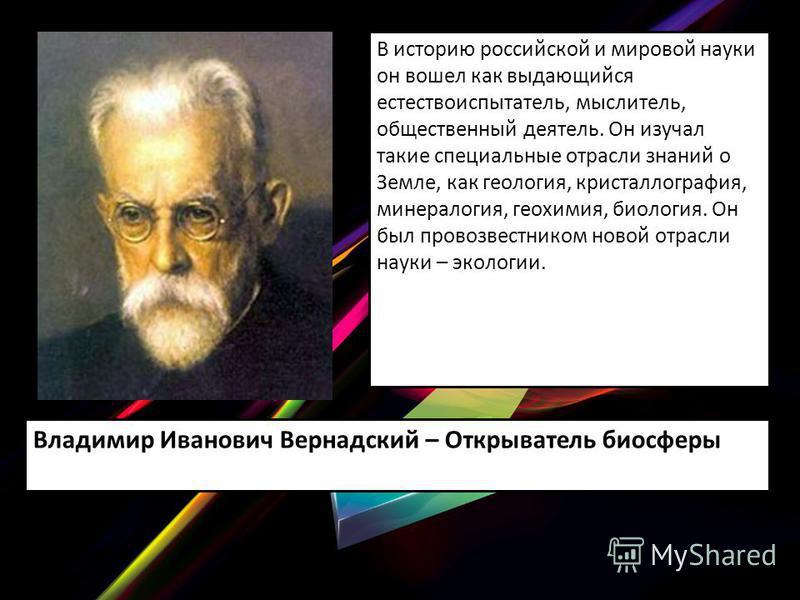 В историю российской и мировой науки он вошел как выдающийся естествоиспытатель, мыслитель, общественный деятель. Он изучал такие специальные отрасли знаний о Земле, как геология, кристаллография, минералогия, геохимия, биология. Он был провозвестник