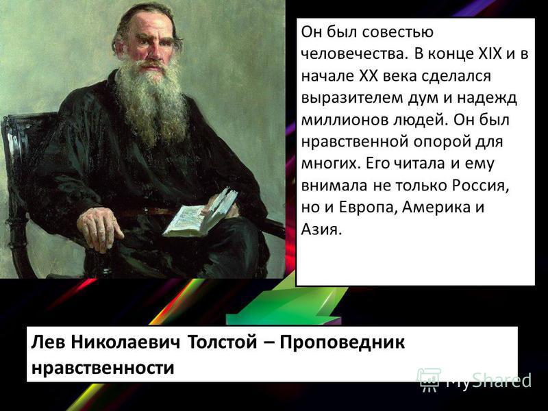 Он был совестью человечества. В конце XIX и в начале XX века сделался выразителем дум и надежд миллионов людей. Он был нравственной опорой для многих. Его читала и ему внимала не только Россия, но и Европа, Америка и Азия. Лев Николаевич Толстой – Пр