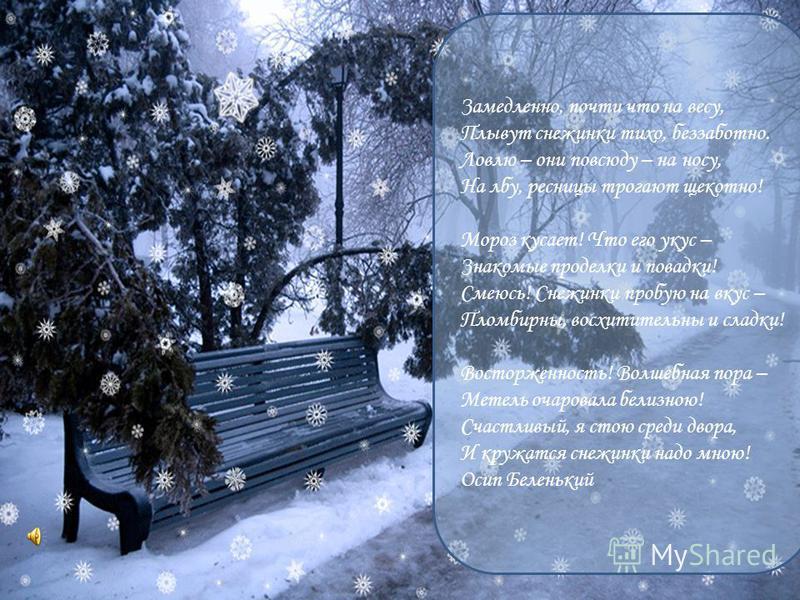 Замедлено, почти что на весу, Плывут снежинки тихо, беззаботно. Ловлю – они повсюду – на носу, На лбу, ресницы трогают щекотно! Мороз кусает! Что его укус – Знакомые проделки и повадки! Смеюсь! Снежинки пробую на вкус – Пломбирны, восхитительны и сла