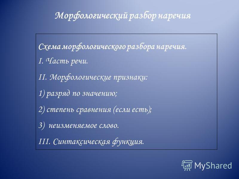 Морфологический разбор наречия Схема морфологического разбора наречия. I. Часть речи. II. Морфологические признаки: 1) разряд по значению; 2) степень сравнения (если есть); 3) неизменяемое слово. III. Синтаксическая функция.