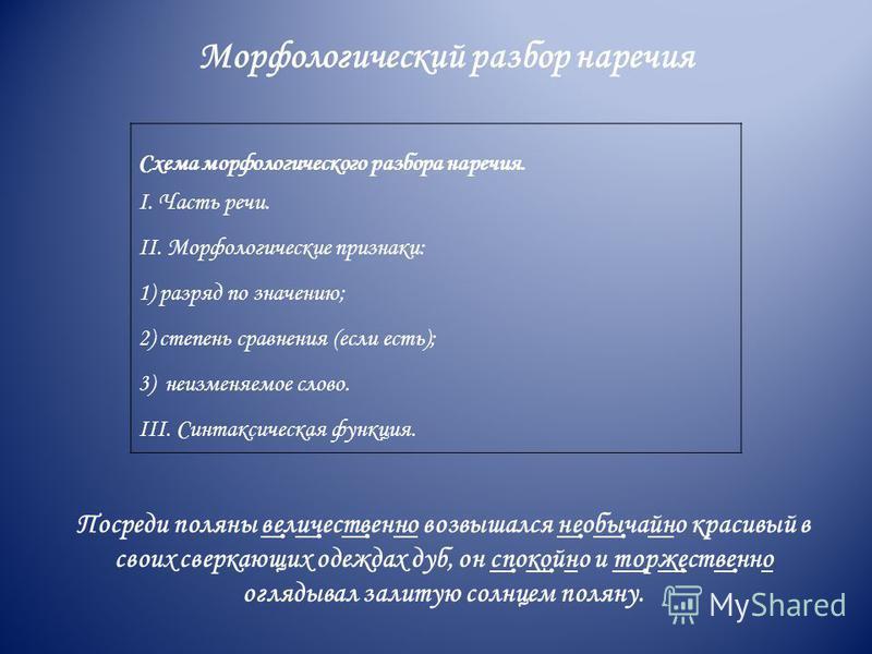 Морфологический разбор наречия Схема морфологического разбора наречия. I. Часть речи. II. Морфологические признаки: 1) разряд по значению; 2) степень сравнения (если есть); 3) неизменяемое слово. III. Синтаксическая функция. Посреди поляны вел ̣ иче