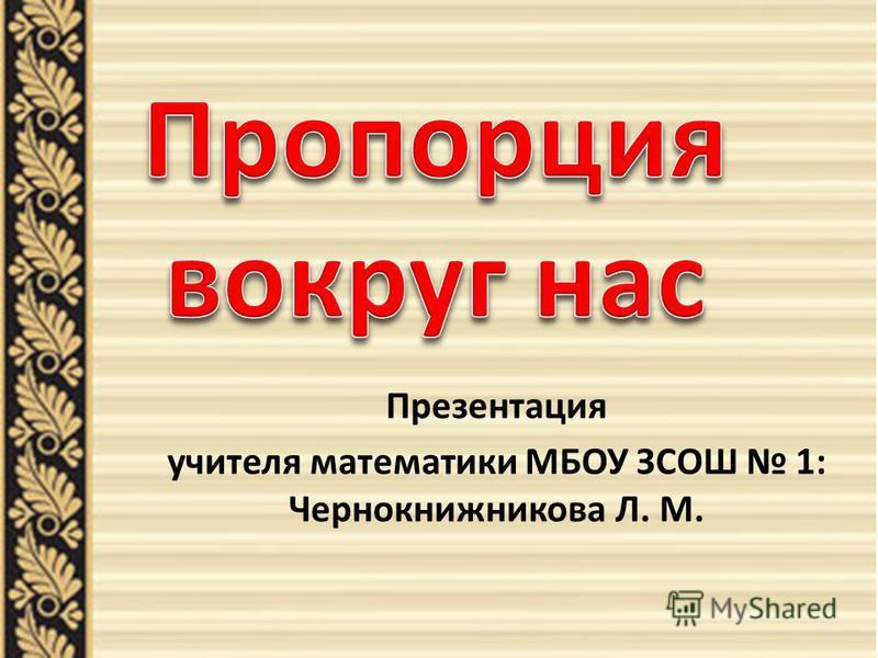 Презентация учителя математики МБОУ ЗСОШ 1: Чернокнижникова Л. М.