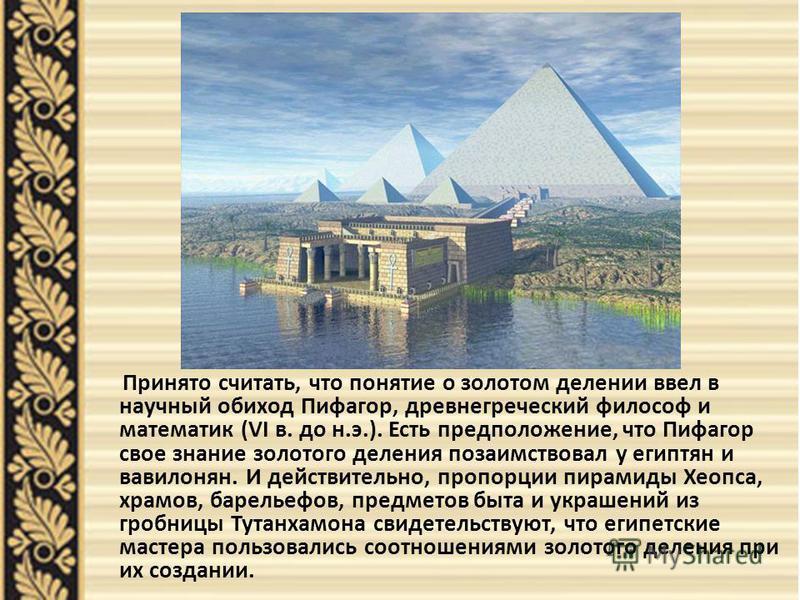 Принято считать, что понятие о золотом делении ввел в научный обиход Пифагор, древнегреческий философ и математик (VI в. до н.э.). Есть предположение, что Пифагор свое знание золотого деления позаимствовал у египтян и вавилонян. И действительно, проп