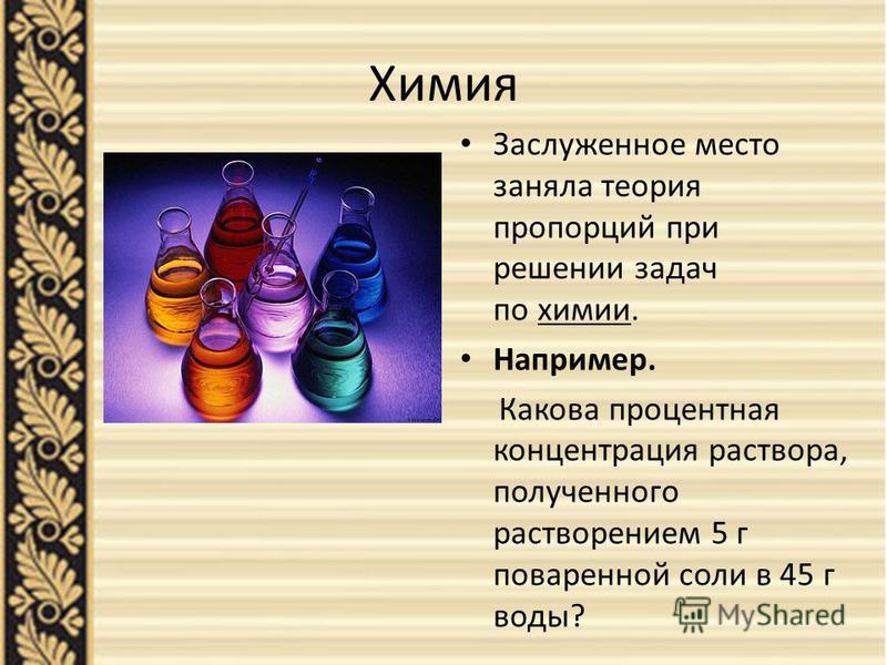 Химия Заслуженное место заняла теория пропорций при решении задач по химии. Например. Какова процентная концентрация раствора, полученного растворением 5 г поваренной соли в 45 г воды?