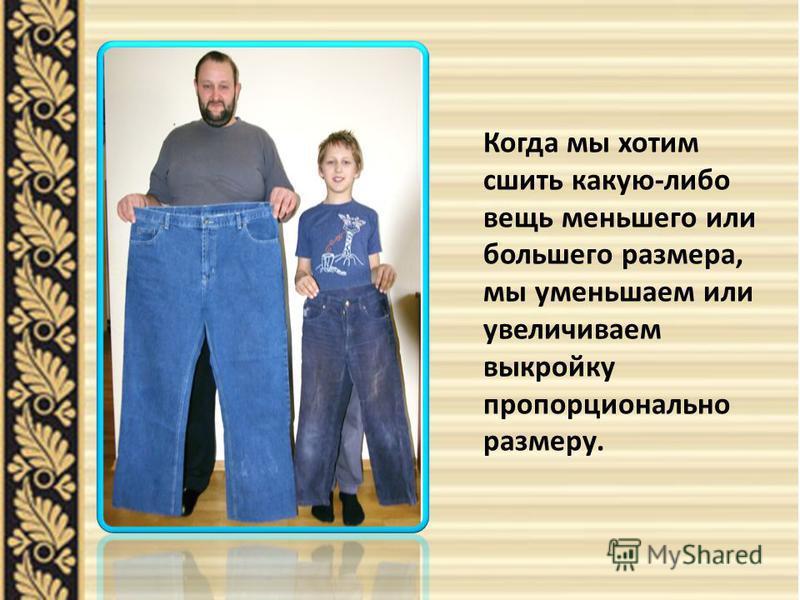 Когда мы хотим сшить какую-либо вещь меньшего или большего размера, мы уменьшаем или увеличиваем выкройку пропорционально размеру.