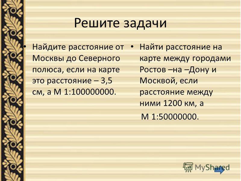 Решите задачи Найдите расстояние от Москвы до Северного полюса, если на карте это расстояние – 3,5 см, а М 1:100000000. Найти расстояние на карте между городами Ростов –на –Дону и Москвой, если расстояние между ними 1200 км, а М 1:50000000.