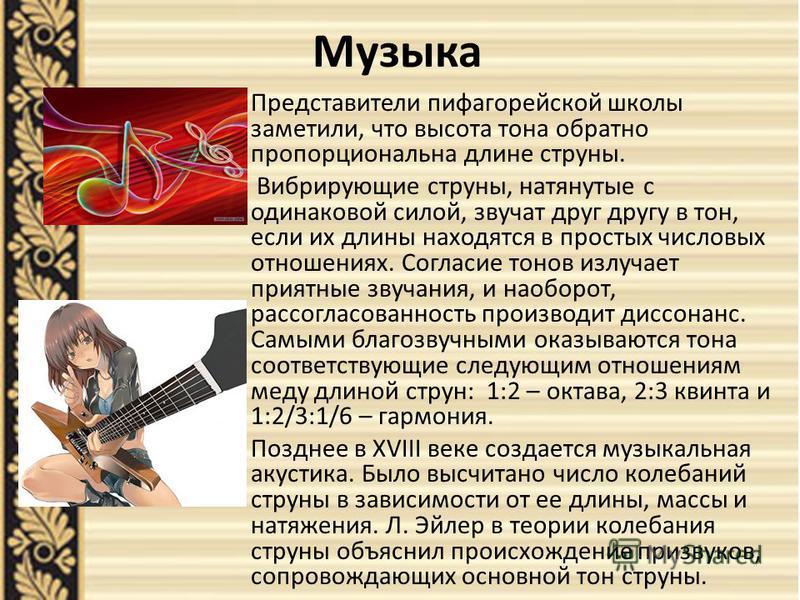Музыка Представители пифагорейской школы заметили, что высота тона обратно пропорциональна длине струны. Вибрирующие струны, натянутые с одинаковой силой, звучат друг другу в тон, если их длины находятся в простых числовых отношениях. Согласие тонов
