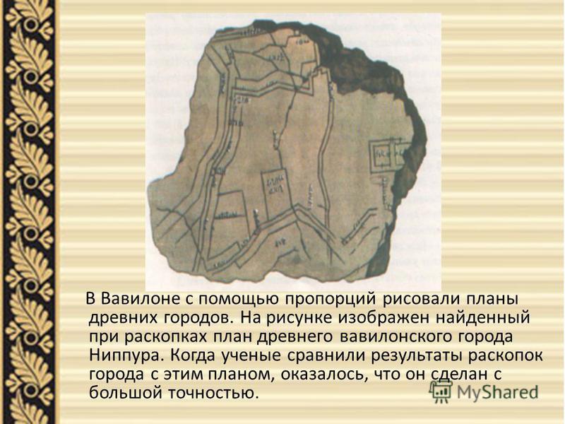 В Вавилоне с помощью пропорций рисовали планы древних городов. На рисунке изображен найденный при раскопках план древнего вавилонского города Ниппура. Когда ученые сравнили результаты раскопок города с этим планом, оказалось, что он сделан с большой