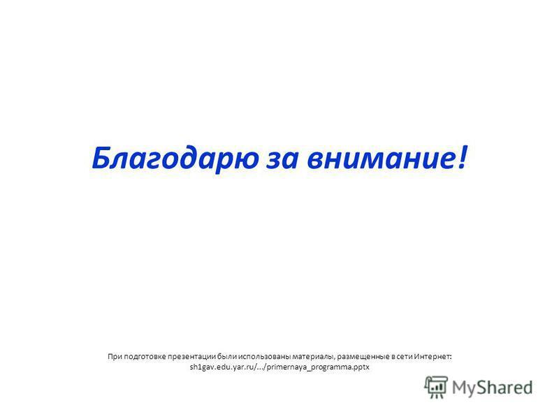 Благодарю за внимание! При подготовке презентации были использованы материалы, размещенные в сети Интернет: sh1gav.edu.yar.ru/.../primernaya_programma.pptx