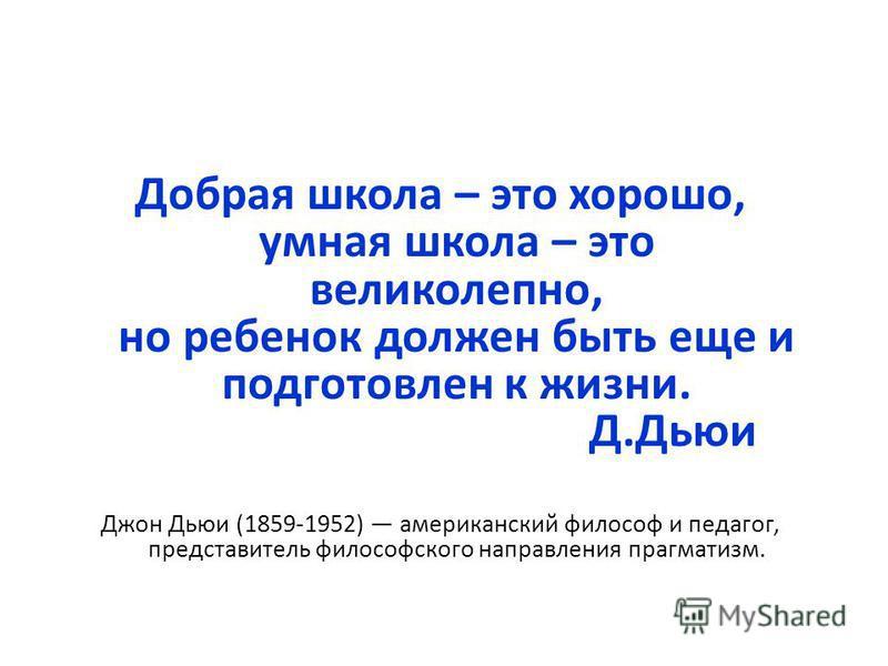 Добрая школа – это хорошо, умная школа – это великолепно, но ребенок должен быть еще и подготовлен к жизни. Д.Дьюи Джон Дьюи (1859-1952) американский философ и педагог, представитель философского направления прагматизм.