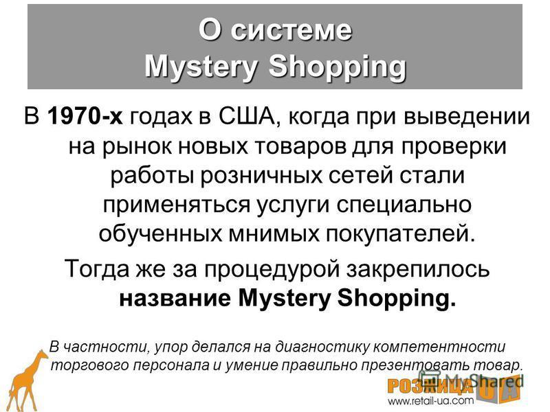 Методика Mystery Shopping возникла в середине 50-х годов. Первоначально она применялась для проверки честности сотрудников магазинов и носила название Integrity Shopping. С этой целью исследования проводились до середины 70-х годов, когда постепенно