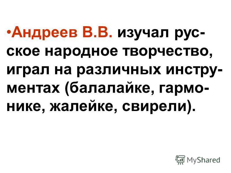 Андреев В.В. изучал русское народное творчество, играл на различных инструментах (балалайке, гармонике, жалейке, свирели).