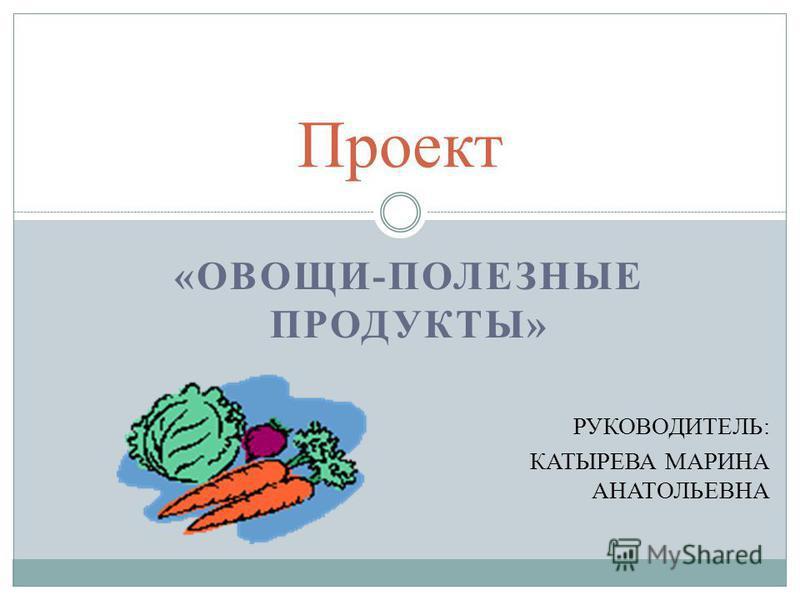 «ОВОЩИ-ПОЛЕЗНЫЕ ПРОДУКТЫ» РУКОВОДИТЕЛЬ: КАТЫРЕВА МАРИНА АНАТОЛЬЕВНА Проект
