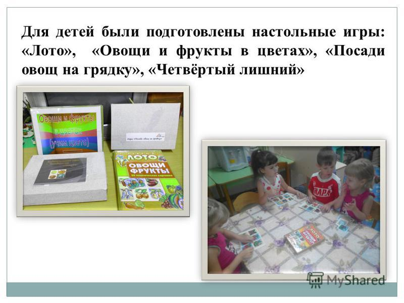 Для детей были подготовлены настольные игры: «Лото», «Овощи и фрукты в цветах», «Посади овощ на грядку», «Четвёртый лишний»