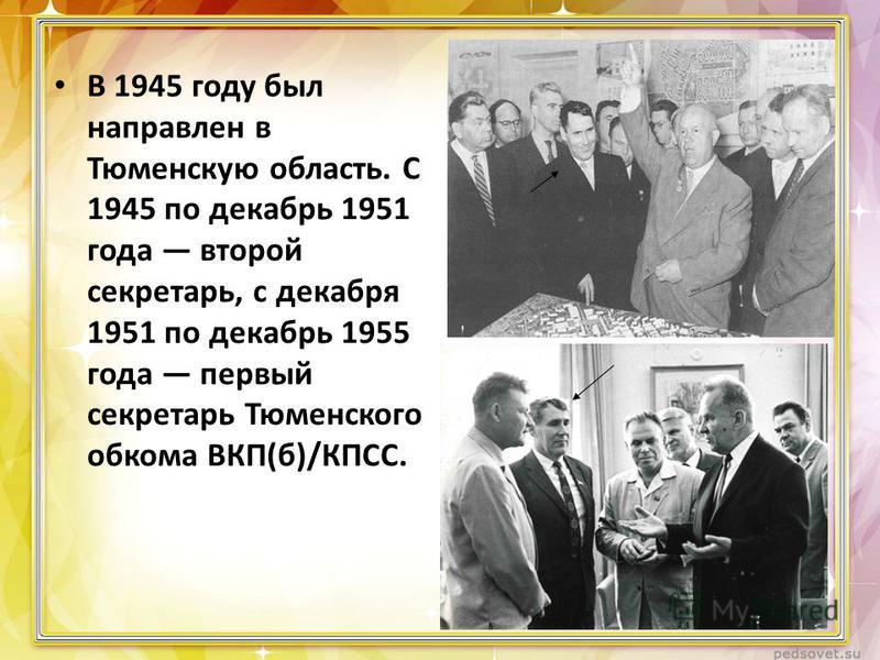 В 1945 году был направлен в Тюменскую область. С 1945 по декабрь 1951 года второй секретарь, с декабря 1951 по декабрь 1955 года первый секретарь Тюменского обкома ВКП(б)/КПСС.