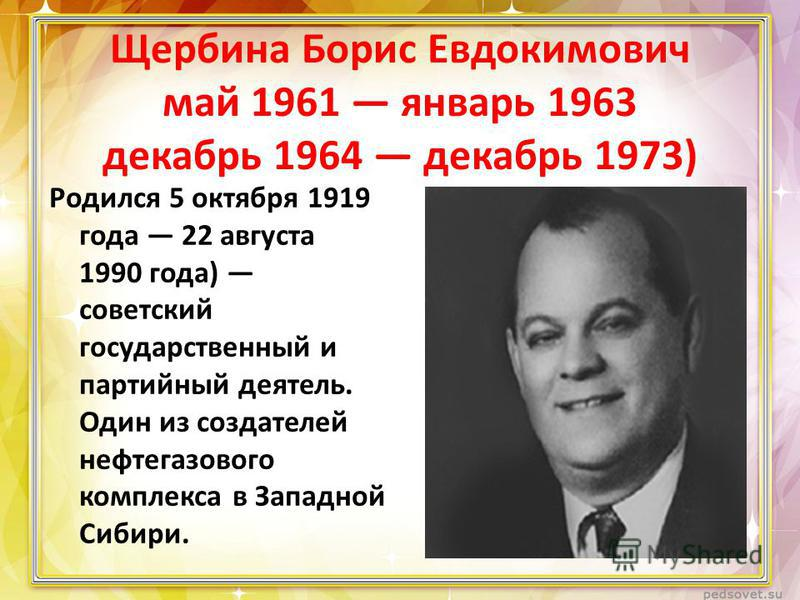 Щербина Борис Евдокимович май 1961 январь 1963 декабрь 1964 декабрь 1973) Родился 5 октября 1919 года 22 августа 1990 года) советский государственный и партийный деятель. Один из создателей нефтегазового комплекса в Западной Сибири.