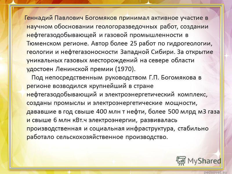 Геннадий Павлович Богомяков принимал активное участие в научном обосновании геологоразведочных работ, создании нефтегазодобывающей и газовой промышленности в Тюменском регионе. Автор более 25 работ по гидрогеологии, геологии и нефтегазоносности Запад