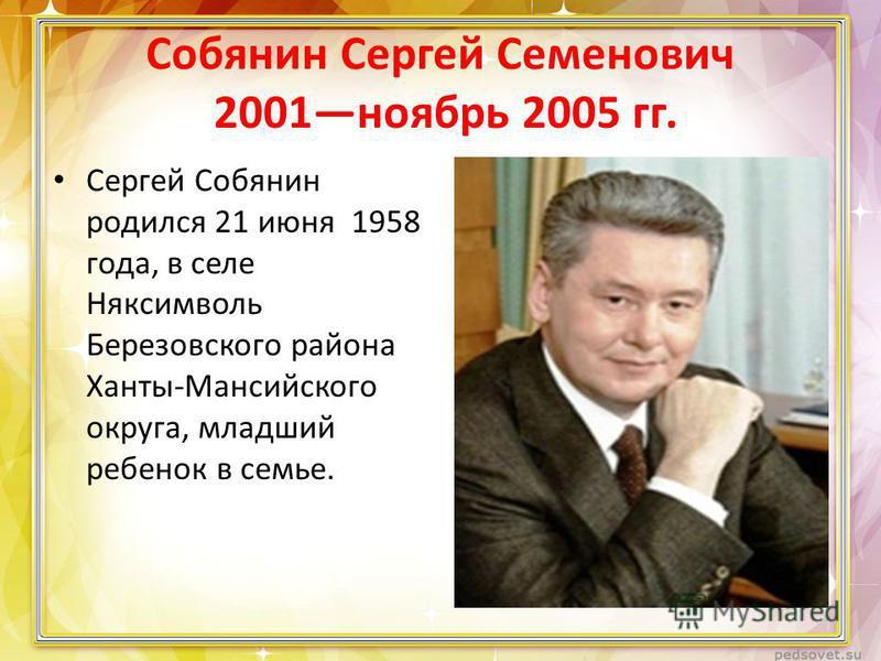 Собянин Сергей Семенович 2001 ноябрь 2005 гг. Сергей Собянин родился 21 июня 1958 года, в селе Няксимволь Березовского района Ханты-Мансийского округа, младший ребенок в семье.