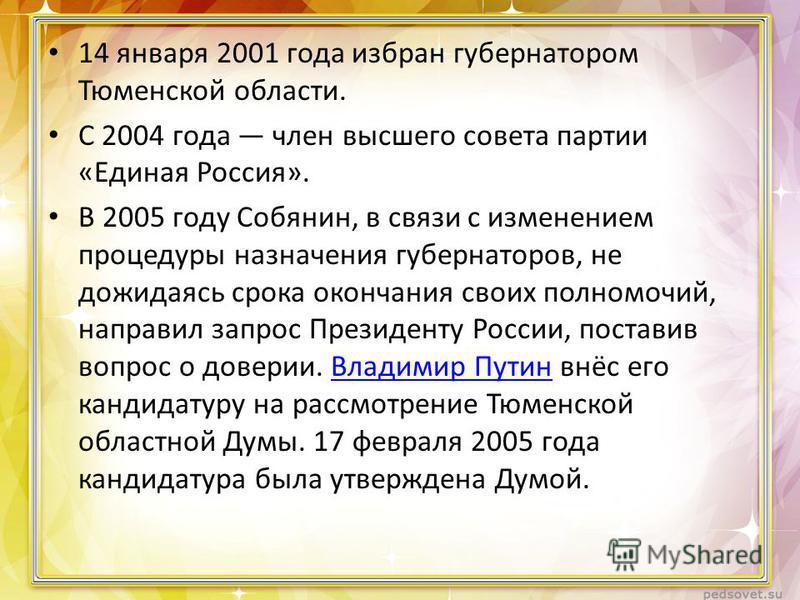 14 января 2001 года избран губернатором Тюменской области. С 2004 года член высшего совета партии «Единая Россия». В 2005 году Собянин, в связи с изменением процедуры назначения губернаторов, не дожидаясь срока окончания своих полномочий, направил за
