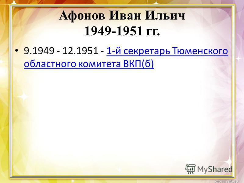Афонов Иван Ильич 1949-1951 гг. 9.1949 - 12.1951 - 1-й секретарь Тюменского областного комитета ВКП(б)1-й секретарь Тюменского областного комитета ВКП(б)