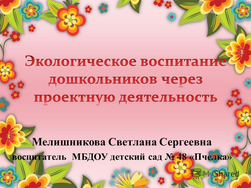 Мелишникова Светлана Сергеевна воспитатель МБДОУ детский сад 48 «Пчелка»