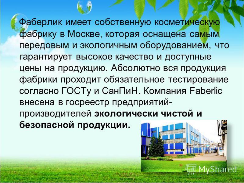 Фаберлик имеет собственную косметическую фабрику в Москве, которая оснащена самым передовым и экологичным оборудованием, что гарантирует высокое качество и доступные цены на продукцию. Абсолютно вся продукция фабрики проходит обязательное тестировани