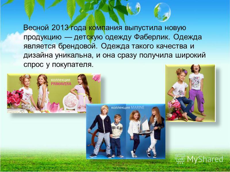 Весной 2013 года компания выпустила новую продукцию детскую одежду Фаберлик. Одежда является брендовой. Одежда такого качества и дизайна уникальна, и она сразу получила широкий спрос у покупателя.