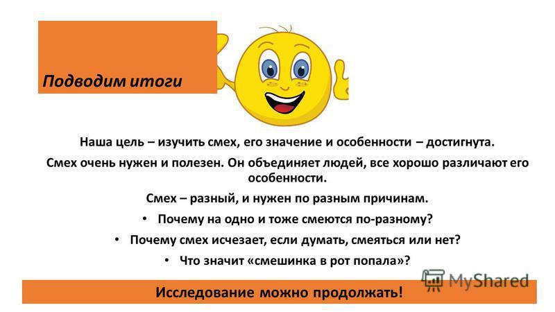 Подводим итоги Наша цель – изучить смех, его значение и особенности – достигнута. Смех очень нужен и полезен. Он объединяет людей, все хорошо различают его особенности. Смех – разный, и нужен по разным причинам. Почему на одно и тоже смеются по-разно