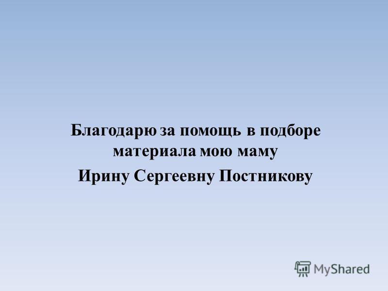 Благодарю за помощь в подборе материала мою маму Ирину Сергеевну Постникову