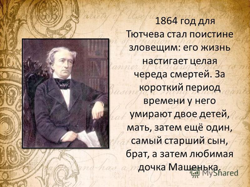 1864 год для Тютчева стал поистине зловещим: его жизнь настигает целая череда смертей. За короткий период времени у него умирают двое детей, мать, затем ещё один, самый старший сын, брат, а затем любимая дочка Машенька.