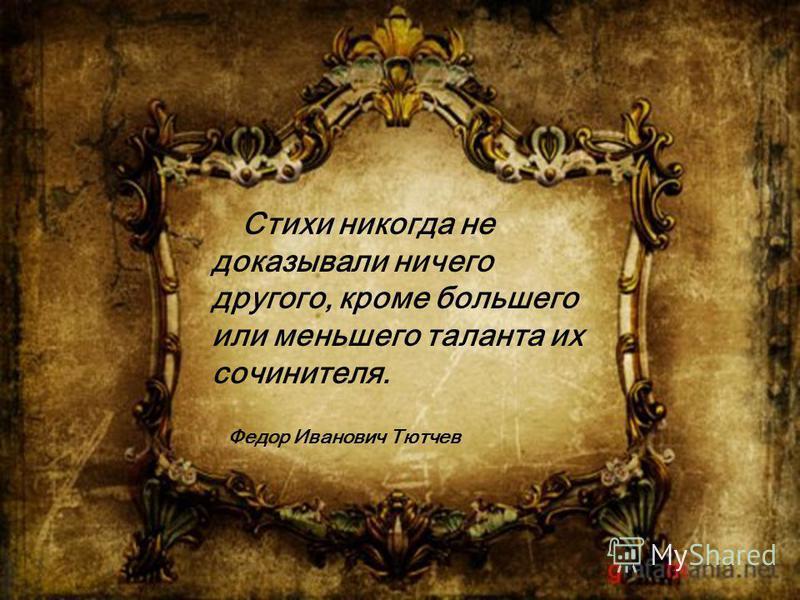 Стихи никогда не доказывали ничего другого, кроме большего или меньшего таланта их сочинителя. Федор Иванович Тютчев