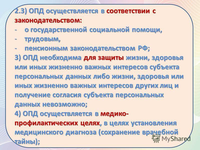 2.3) ОПД осуществляется в соответствии с законодательством: -о государственной социальной помощи, -трудовым, -пенсионным законодательством РФ; 3) ОПД необходима для защиты жизни, здоровья или иных жизненно важных интересов субъекта персональных данны