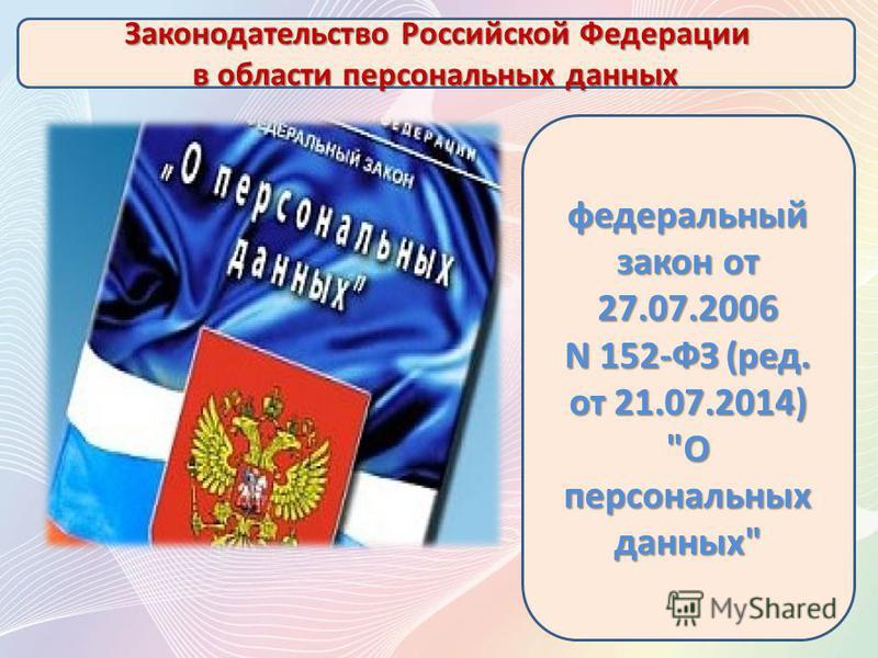 Законодательство Российской Федерации в области персональных данных федеральный закон от 27.07.2006 N 152-ФЗ (ред. от 21.07.2014) О персональных данных